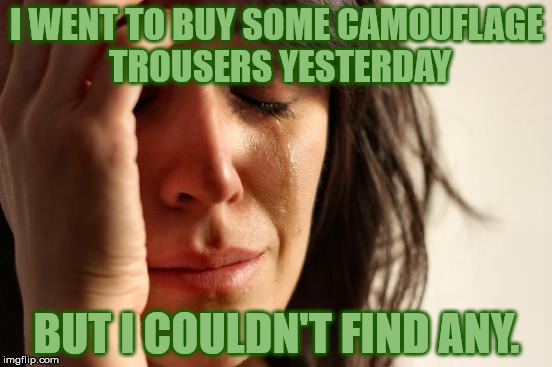 It's a shame, I was looking forward to being partially invisible . . . | I WENT TO BUY SOME CAMOUFLAGE TROUSERS YESTERDAY BUT I COULDN'T FIND ANY. | image tagged in memes,first world problems,camouflage | made w/ Imgflip meme maker