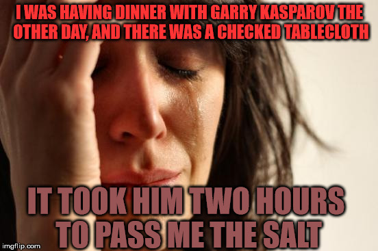 And don't even get me started on the conversation . . . | I WAS HAVING DINNER WITH GARRY KASPAROV THE OTHER DAY, AND THERE WAS A CHECKED TABLECLOTH IT TOOK HIM TWO HOURS TO PASS ME THE SALT | image tagged in memes,first world problems,chess,salt | made w/ Imgflip meme maker