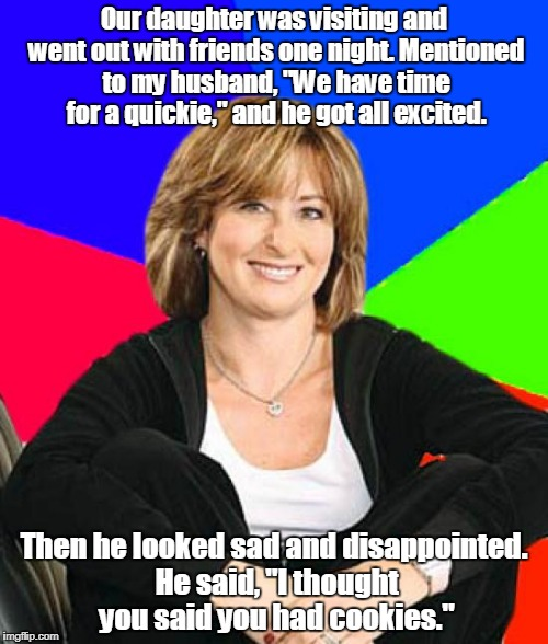"Sheltering Suburban Mom | Our daughter was visiting and went out with friends one night. Mentioned to my husband, ""We have time for a quickie,"" and he got all excited 
