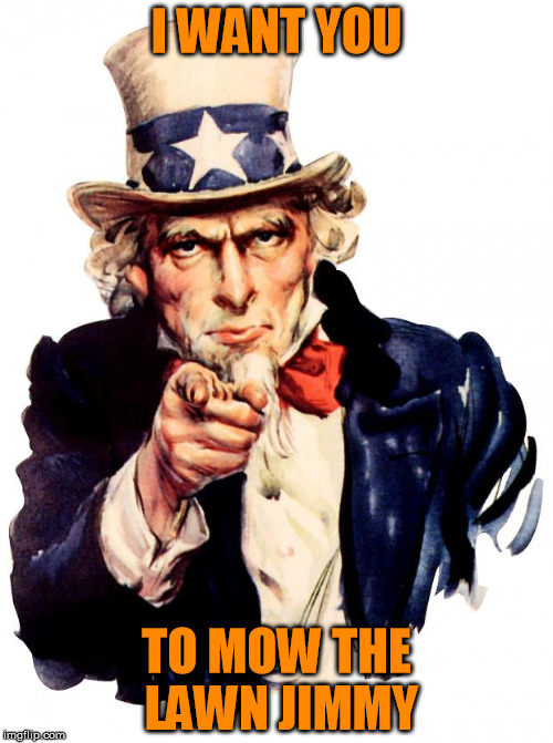 Uncle Sam Meme | I WANT YOU TO MOW THE LAWN JIMMY | image tagged in memes,uncle sam | made w/ Imgflip meme maker