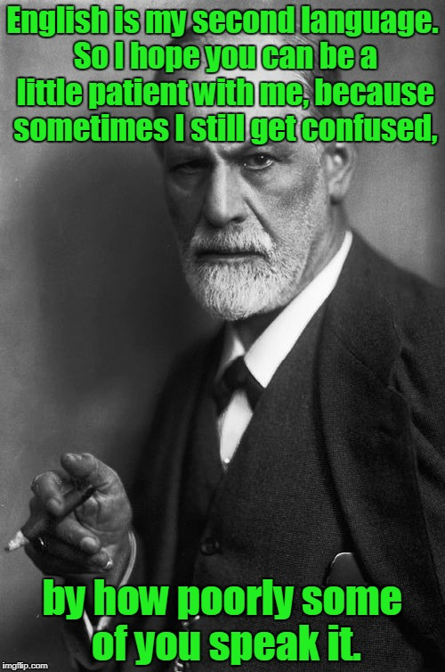 Sigmund Freud Meme | English is my second language. So I hope you can be a little patient with me, because sometimes I still get confused, by how poorly some of  | image tagged in memes,sigmund freud | made w/ Imgflip meme maker