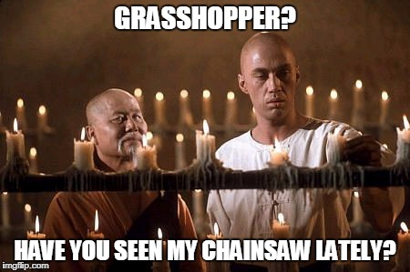 GRASSHOPPER? HAVE YOU SEEN MY CHAINSAW LATELY? | made w/ Imgflip meme maker