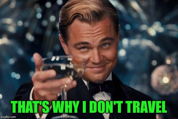 Leonardo Dicaprio Cheers Meme | THAT'S WHY I DON'T TRAVEL | image tagged in memes,leonardo dicaprio cheers | made w/ Imgflip meme maker