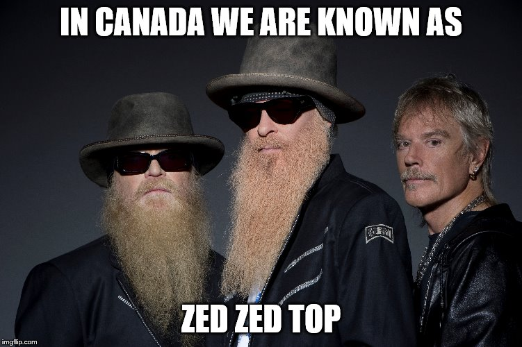 IN CANADA WE ARE KNOWN AS ZED ZED TOP | image tagged in memes,zztop,canada,bands,band memes | made w/ Imgflip meme maker