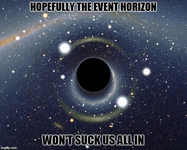 HOPEFULLY THE EVENT HORIZON WON'T SUCK US ALL IN | made w/ Imgflip meme maker