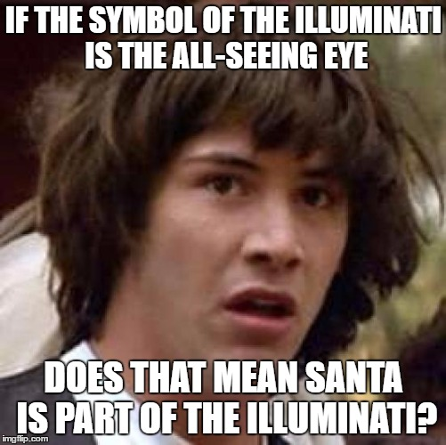 Conspiracy Keanu Meme | IF THE SYMBOL OF THE ILLUMINATI IS THE ALL-SEEING EYE DOES THAT MEAN SANTA IS PART OF THE ILLUMINATI? | image tagged in memes,conspiracy keanu | made w/ Imgflip meme maker