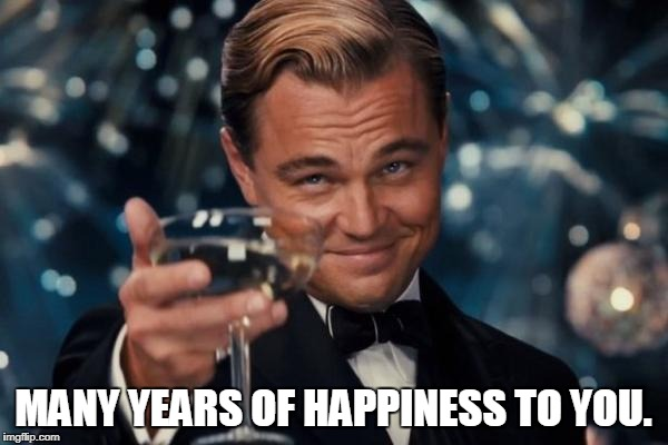 Leonardo Dicaprio Cheers Meme | MANY YEARS OF HAPPINESS TO YOU. | image tagged in memes,leonardo dicaprio cheers | made w/ Imgflip meme maker