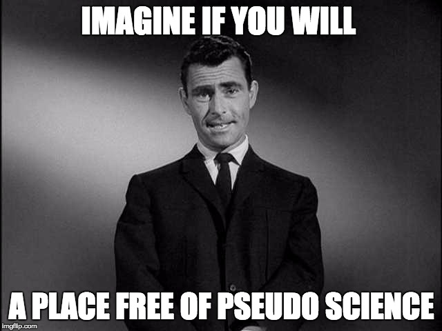 rod serling twilight zone | IMAGINE IF YOU WILL A PLACE FREE OF PSEUDO SCIENCE | image tagged in rod serling twilight zone | made w/ Imgflip meme maker