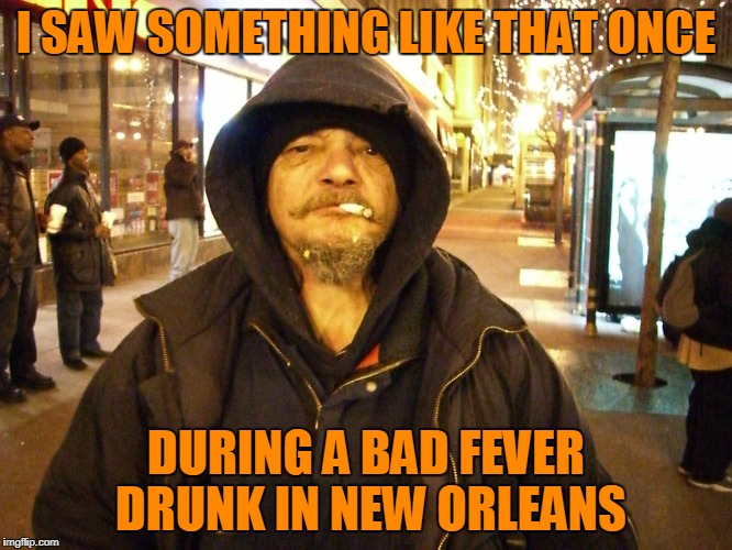 I SAW SOMETHING LIKE THAT ONCE DURING A BAD FEVER DRUNK IN NEW ORLEANS | made w/ Imgflip meme maker