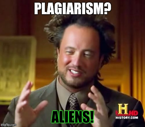 Ancient Aliens Meme | PLAGIARISM? ALIENS! | image tagged in memes,ancient aliens | made w/ Imgflip meme maker