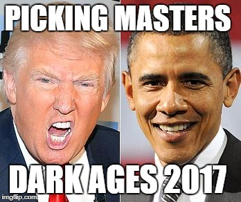 Trump Obama |  PICKING MASTERS; DARK AGES 2017 | image tagged in trump obama | made w/ Imgflip meme maker