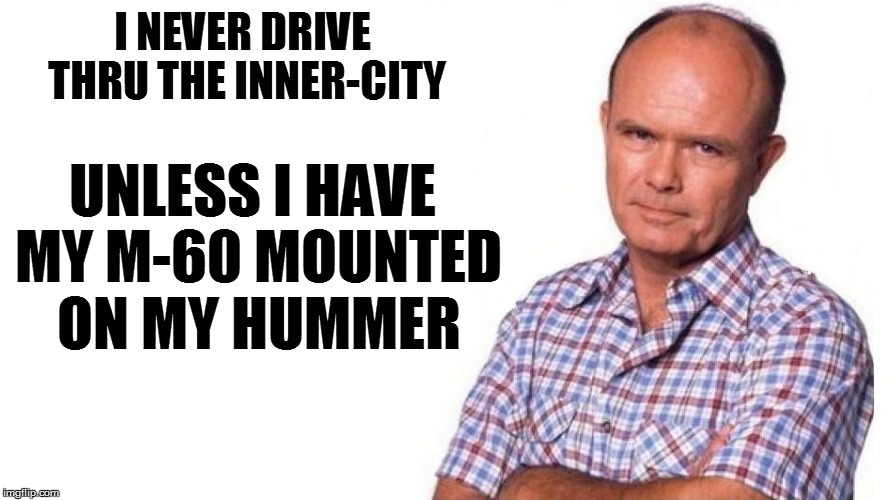I NEVER DRIVE THRU THE INNER-CITY UNLESS I HAVE MY M-60 MOUNTED ON MY HUMMER | made w/ Imgflip meme maker