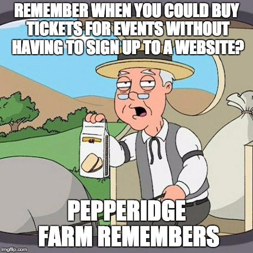 Pepperidge Farm Remembers Meme | REMEMBER WHEN YOU COULD BUY TICKETS FOR EVENTS WITHOUT HAVING TO SIGN UP TO A WEBSITE? PEPPERIDGE FARM REMEMBERS | image tagged in memes,pepperidge farm remembers,AdviceAnimals | made w/ Imgflip meme maker