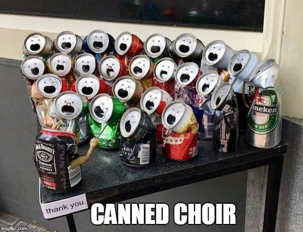 CANNED CHOIR | image tagged in funny,choir | made w/ Imgflip meme maker