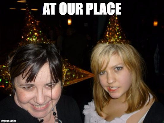 AT OUR PLACE | made w/ Imgflip meme maker