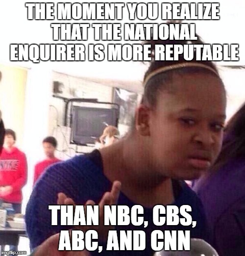 Black Girl Wat Meme | THE MOMENT YOU REALIZE THAT THE NATIONAL ENQUIRER IS MORE REPUTABLE THAN NBC, CBS, ABC, AND CNN | image tagged in memes,black girl wat | made w/ Imgflip meme maker