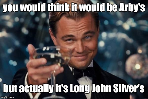 Leonardo Dicaprio Cheers Meme | you would think it would be Arby's but actually it's Long John Silver's | image tagged in memes,leonardo dicaprio cheers | made w/ Imgflip meme maker