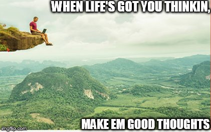 WHEN LIFE'S GOT YOU THINKIN, MAKE EM GOOD THOUGHTS | image tagged in life,thinking,good thoughts | made w/ Imgflip meme maker