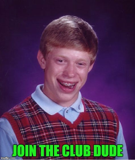 Bad Luck Brian Meme | JOIN THE CLUB DUDE | image tagged in memes,bad luck brian | made w/ Imgflip meme maker