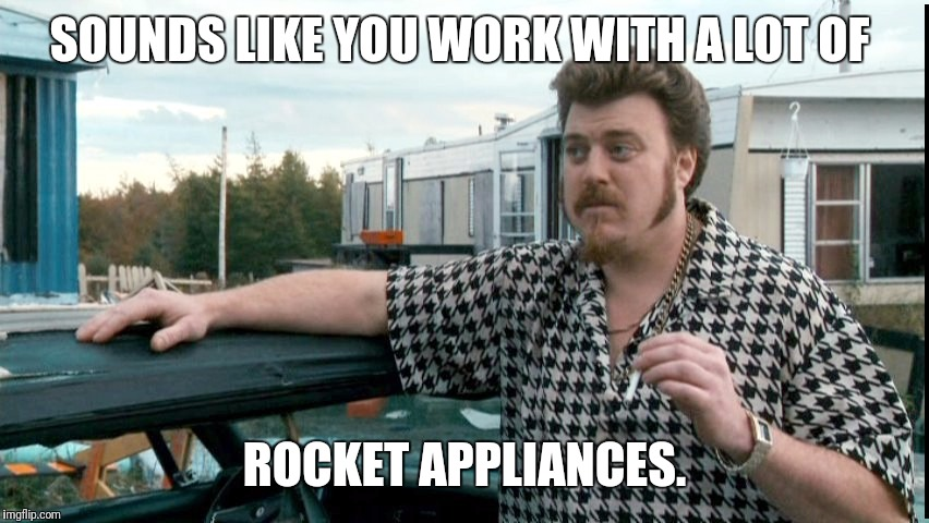 SOUNDS LIKE YOU WORK WITH A LOT OF ROCKET APPLIANCES. | made w/ Imgflip meme maker