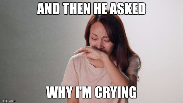 Crying | AND THEN HE ASKED WHY I'M CRYING | image tagged in crying | made w/ Imgflip meme maker