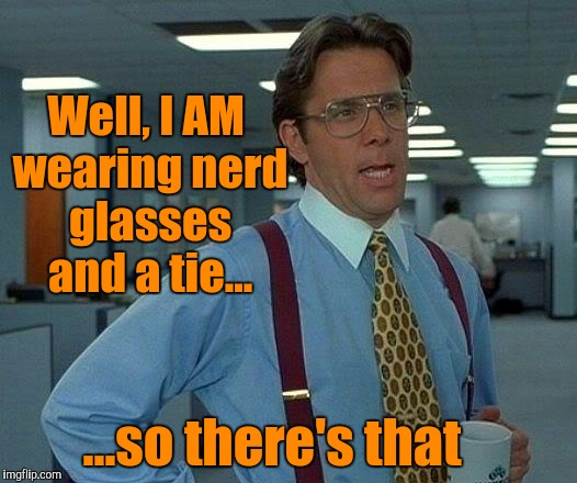 That Would Be Great Meme | Well, I AM wearing nerd glasses and a tie... ...so there's that | image tagged in memes,that would be great | made w/ Imgflip meme maker