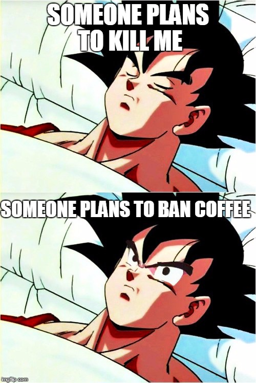 Me on coffee irl | SOMEONE PLANS TO KILL ME SOMEONE PLANS TO BAN COFFEE | image tagged in goku sleeping wake up,memes,coffee,me irl | made w/ Imgflip meme maker