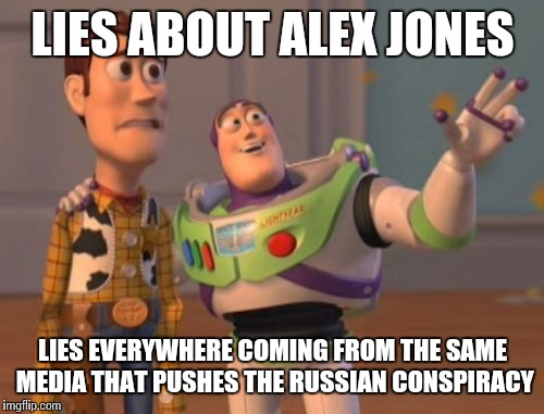 X, X Everywhere Meme | LIES ABOUT ALEX JONES LIES EVERYWHERE COMING FROM THE SAME MEDIA THAT PUSHES THE RUSSIAN CONSPIRACY | image tagged in memes,x x everywhere | made w/ Imgflip meme maker