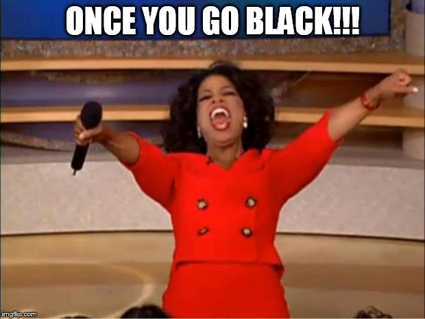 Oprah You Get A Meme | ONCE YOU GO BLACK!!! | image tagged in memes,oprah you get a | made w/ Imgflip meme maker
