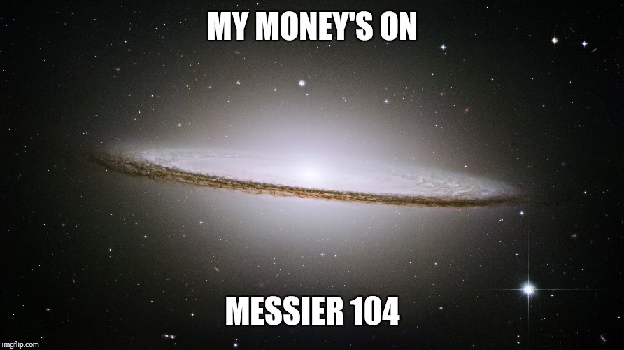 MY MONEY'S ON MESSIER 104 | made w/ Imgflip meme maker