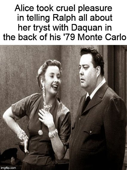 Savage Alice.... | Alice took cruel pleasure in telling Ralph all about her tryst with Daquan in the back of his '79 Monte Carlo | image tagged in funny memes,honeymooners,alice,ralph kramden,dank memes,savage | made w/ Imgflip meme maker