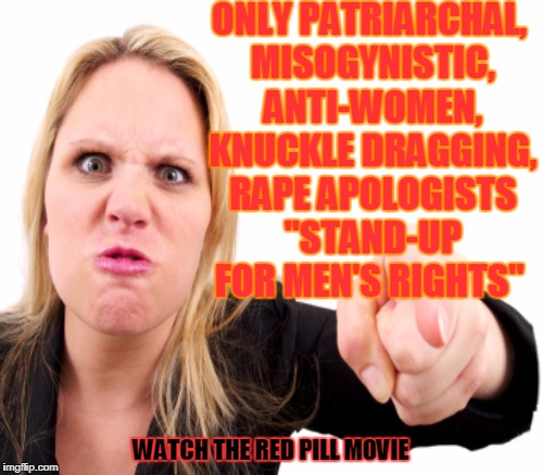 "ONLY PATRIARCHAL, MISOGYNISTIC, ANTI-WOMEN, KNUCKLE DRAGGING, **PE APOLOGISTS ""STAND-UP FOR MEN'S RIGHTS"" WATCH THE RED PILL MOVIE 