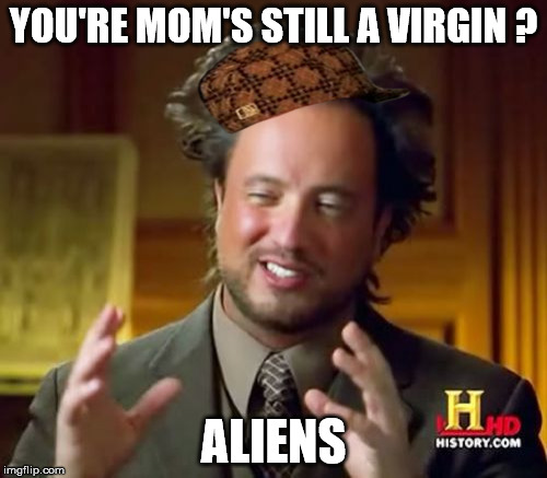 Ancient Aliens Meme | YOU'RE MOM'S STILL A VIRGIN ? ALIENS | image tagged in memes,ancient aliens,scumbag | made w/ Imgflip meme maker