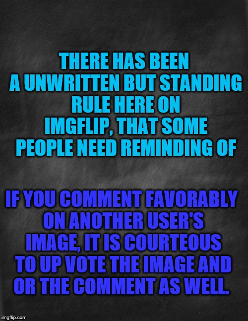 Just sayin' | THERE HAS BEEN A UNWRITTEN BUT STANDING RULE HERE ON IMGFLIP, THAT SOME PEOPLE NEED REMINDING OF IF YOU COMMENT FAVORABLY ON ANOTHER USER'S  | image tagged in black blank | made w/ Imgflip meme maker