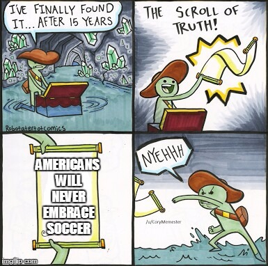 The Scroll Of Truth Meme | AMERICANS WILL NEVER EMBRACE SOCCER | image tagged in the scroll of truth | made w/ Imgflip meme maker