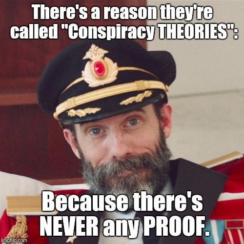"SHOW ME! | There's a reason they're called ""Conspiracy THEORIES"": Because there's NEVER any PROOF. 