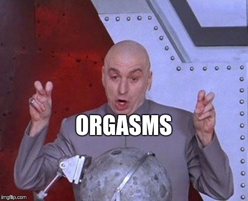 Women… | ORGASMS | image tagged in memes,dr evil laser,funny,orgasm,women | made w/ Imgflip meme maker