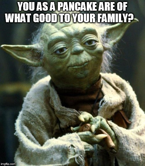 Star Wars Yoda Meme | YOU AS A PANCAKE ARE OF WHAT GOOD TO YOUR FAMILY? | image tagged in memes,star wars yoda | made w/ Imgflip meme maker