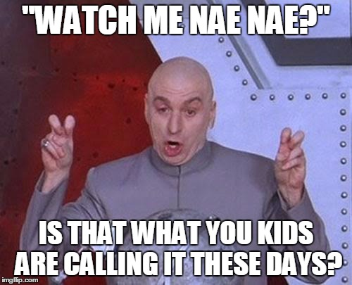 "Dr Evil Laser Meme | ""WATCH ME NAE NAE?"" IS THAT WHAT YOU KIDS ARE CALLING IT THESE DAYS? 