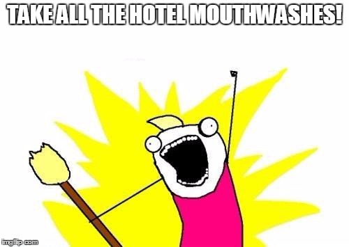 X All The Y Meme | TAKE ALL THE HOTEL MOUTHWASHES! | image tagged in memes,x all the y | made w/ Imgflip meme maker