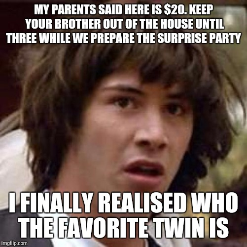 Conspiracy Keanu Meme | MY PARENTS SAID HERE IS $20. KEEP YOUR BROTHER OUT OF THE HOUSE UNTIL THREE WHILE WE PREPARE THE SURPRISE PARTY I FINALLY REALISED WHO THE F | image tagged in memes,conspiracy keanu,funny | made w/ Imgflip meme maker