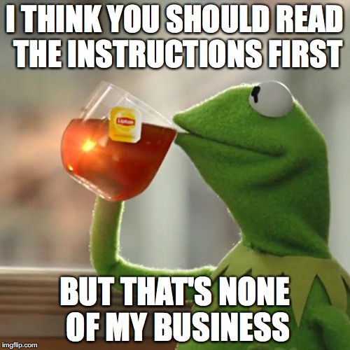 you know you'll end up having to anyway, after several hours of frustrated confusion. | I THINK YOU SHOULD READ THE INSTRUCTIONS FIRST BUT THAT'S NONE OF MY BUSINESS | image tagged in memes,but thats none of my business,kermit the frog | made w/ Imgflip meme maker