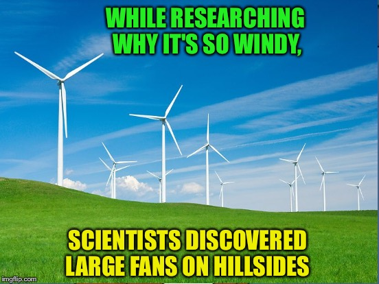 Age old mystery solved! | WHILE RESEARCHING WHY IT'S SO WINDY, SCIENTISTS DISCOVERED LARGE FANS ON HILLSIDES | image tagged in memes,windmills,weather,built by aliens | made w/ Imgflip meme maker