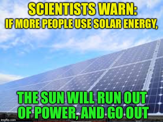 Save the sun! | SCIENTISTS WARN: THE SUN WILL RUN OUT OF POWER, AND GO OUT IF MORE PEOPLE USE SOLAR ENERGY, | image tagged in memes,solar energy,sun | made w/ Imgflip meme maker