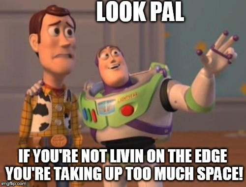 X, X Everywhere Meme | LOOK PAL IF YOU'RE NOT LIVIN ON THE EDGE YOU'RE TAKING UP TOO MUCH SPACE! | image tagged in memes,x,x everywhere,x x everywhere | made w/ Imgflip meme maker