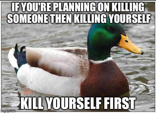 Attention psychopaths | IF YOU'RE PLANNING ON KILLING SOMEONE THEN KILLING YOURSELF KILL YOURSELF FIRST | image tagged in memes,actual advice mallard,psychopaths,murder,suicide | made w/ Imgflip meme maker