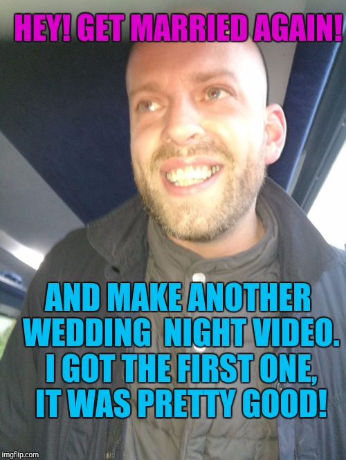 Memes | HEY! GET MARRIED AGAIN! AND MAKE ANOTHER WEDDING  NIGHT VIDEO. I GOT THE FIRST ONE, IT WAS PRETTY GOOD! | image tagged in memes | made w/ Imgflip meme maker