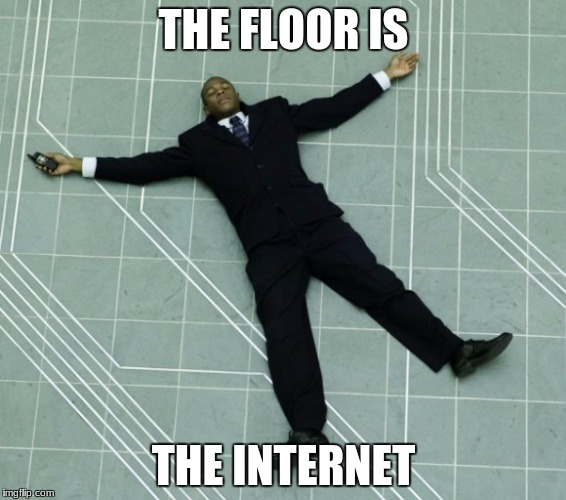 THE FLOOR IS THE INTERNET | image tagged in the floor is | made w/ Imgflip meme maker