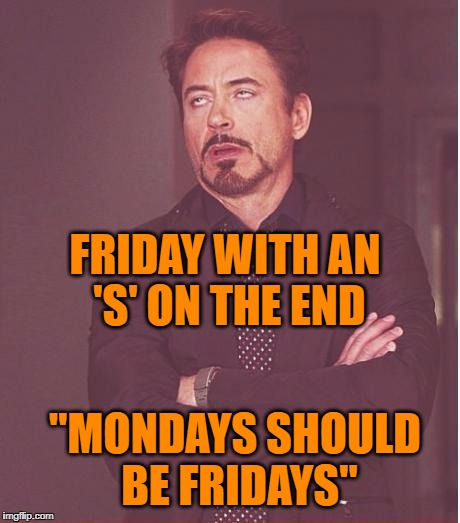 "Face You Make Robert Downey Jr Meme | FRIDAY WITH AN 'S' ON THE END ""MONDAYS SHOULD BE FRIDAYS"" 
