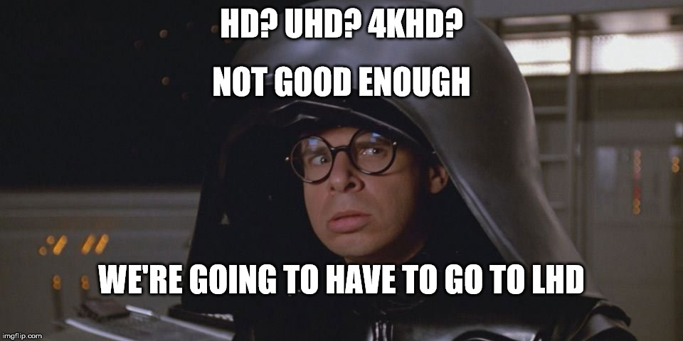 HD? UHD? 4KHD? WE'RE GOING TO HAVE TO GO TO LHD NOT GOOD ENOUGH | image tagged in spaceballs,dark helmet,4k | made w/ Imgflip meme maker